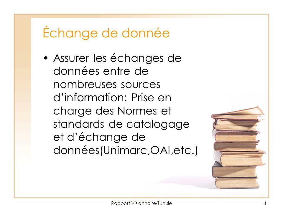 Rapport Visionnaire-Tunisie4 Échange de donnée Assurer les échanges de données entre de nombreuses sources d'information: Prise en charge des Normes et standards de catalogage et d'échange de données(Unimarc,OAI,etc.)