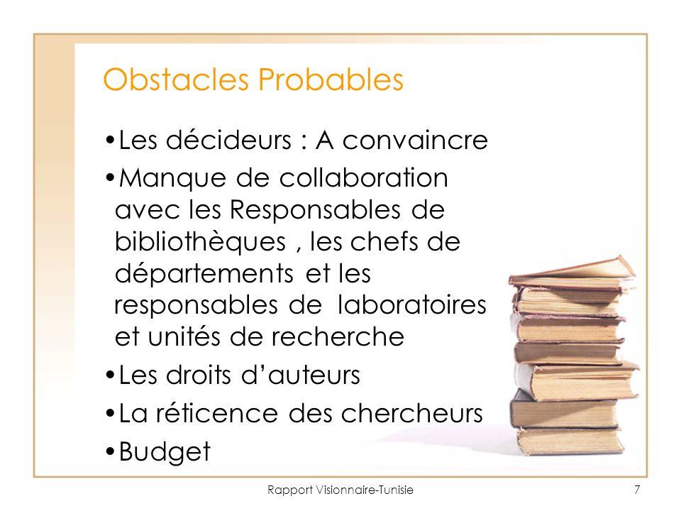 Rapport Visionnaire-Tunisie7 Obstacles Probables Les décideurs : A convaincre Manque de collaboration avec les Responsables de bibliothèques, les chefs de départements et les responsables de laboratoires et unités de recherche Les droits d'auteurs La réticence des chercheurs Budget