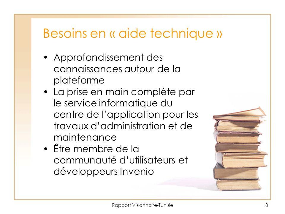 Rapport Visionnaire-Tunisie8 Besoins en « aide technique » Approfondissement des connaissances autour de la plateforme La prise en main complète par le service informatique du centre de l'application pour les travaux d'administration et de maintenance Être membre de la communauté d'utilisateurs et développeurs Invenio