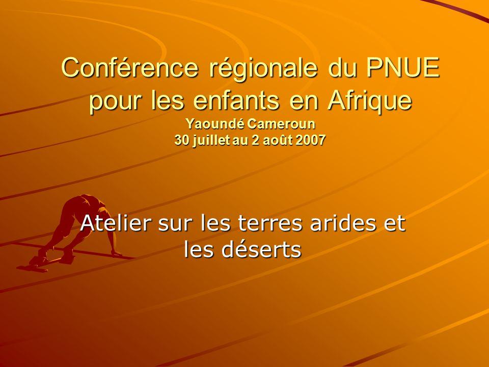 Conférence régionale du PNUE pour les enfants en Afrique Yaoundé Cameroun 30 juillet au 2 août 2007 Atelier sur les terres arides et les déserts