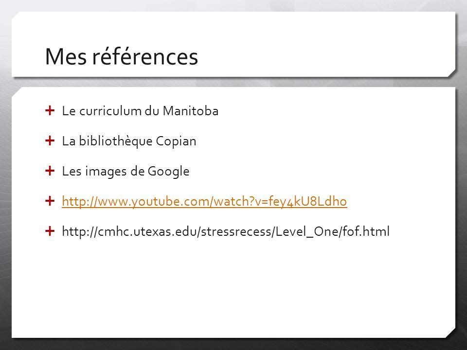 Mes références  Le curriculum du Manitoba  La bibliothèque Copian  Les images de Google  http://www.youtube.com/watch?v=fey4kU8Ldho http://www.youtube.com/watch?v=fey4kU8Ldho  http://cmhc.utexas.edu/stressrecess/Level_One/fof.html