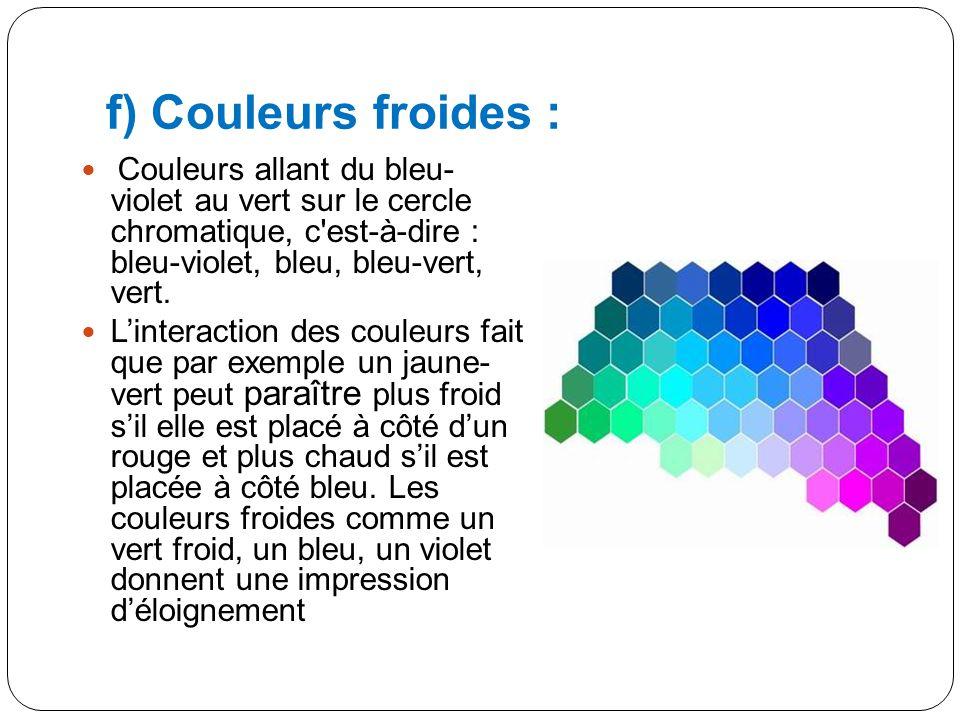 e) Couleurs chaudes : Couleurs allant du jaune au rouge-violet sur le cercle chromatique, c est-à-dire : jaune, jaune-orangé, orangé, rouge-orangé, rouge, rouge-violet.