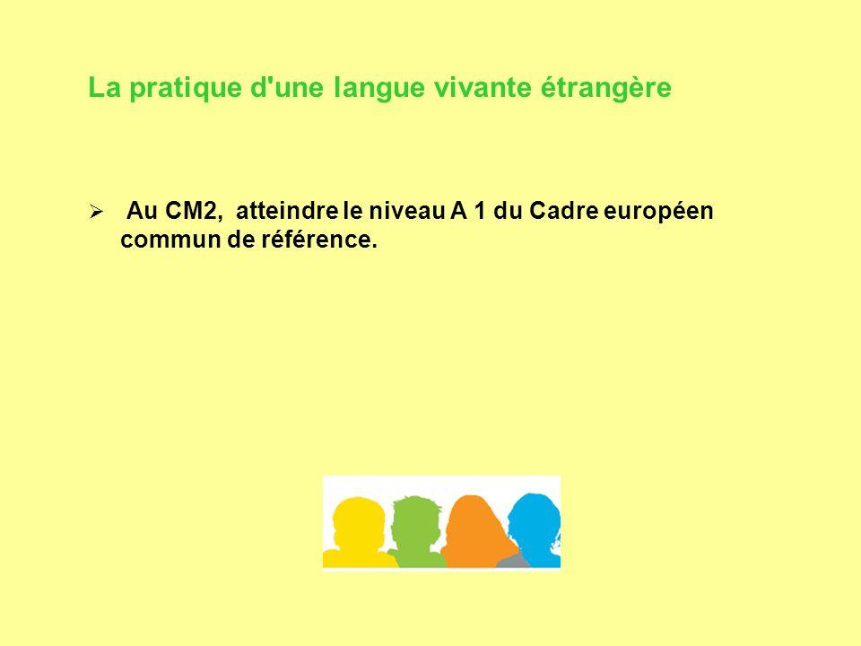 La pratique d une langue vivante étrangère  Au CM2, atteindre le niveau A 1 du Cadre européen commun de référence.