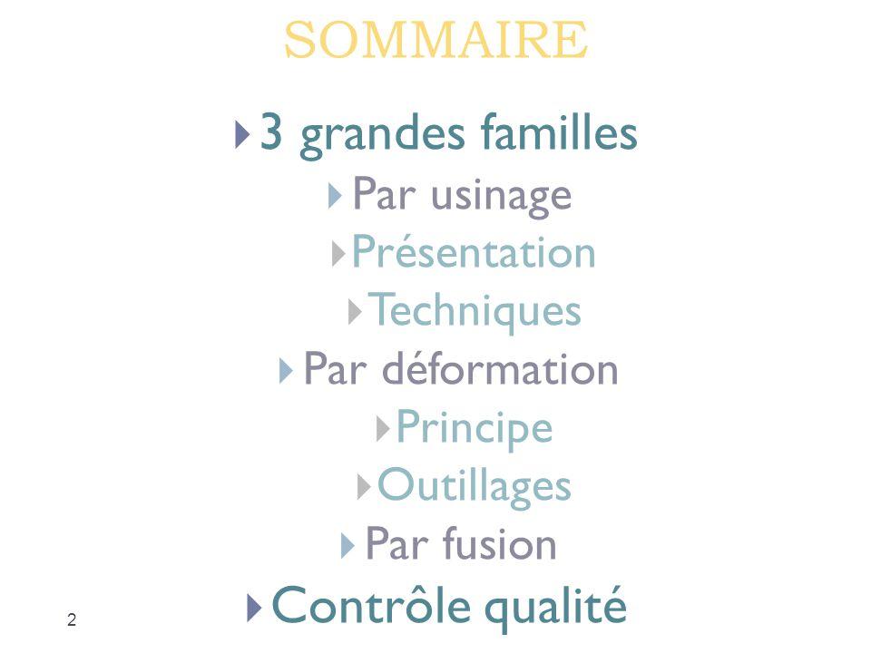 SOMMAIRE  3 grandes familles  Par usinage  Présentation  Techniques  Par déformation  Principe  Outillages  Par fusion  Contrôle qualité 2