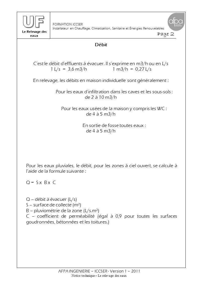 Le Relevage des eaux Page 3 AFPA INGENIERIE – ICCSER - Version 1 – 2011 Notice technique – Le relevage des eaux FORMATION ICCSER Installateur en Chauffage, Climatisation, Sanitaire et Énergies Renouvelables Débit B – pluviométrie par zone (en L/s.m²) Exemple de calcul : Calculer le débit d'eaux pluviales à évacuer du parking de 80 m² goudronné d'une maison située à Toulouse.