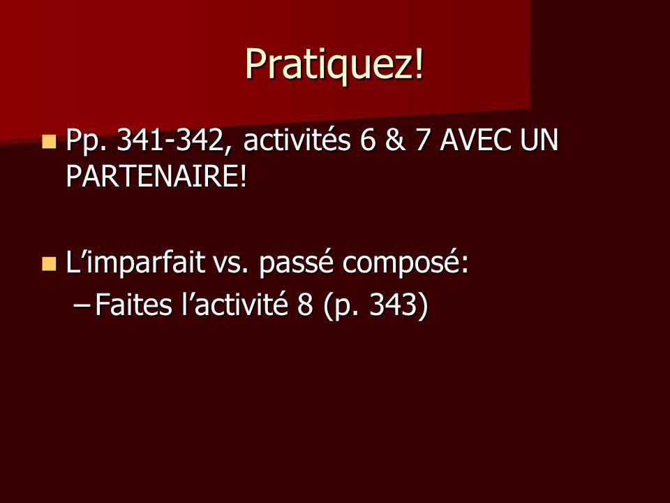 Pratiquez! Pp. 341-342, activités 6 & 7 AVEC UN PARTENAIRE! Pp. 341-342, activités 6 & 7 AVEC UN PARTENAIRE! L'imparfait vs. passé composé: L'imparfai