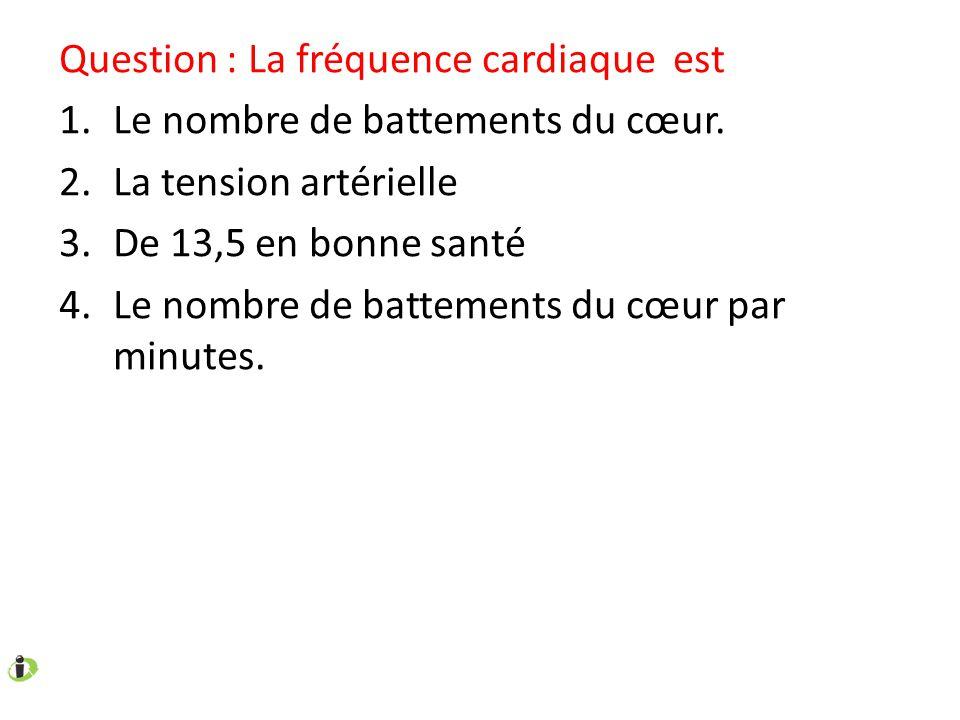 Question : La fréquence cardiaque est 1.Le nombre de battements du cœur. 2.La tension artérielle 3.De 13,5 en bonne santé 4.Le nombre de battements du