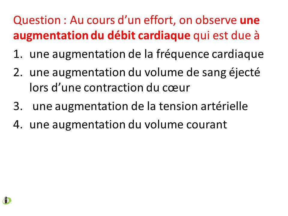 Question : Au cours d'un effort, on observe une augmentation du débit cardiaque qui est due à 1.une augmentation de la fréquence cardiaque 2.une augme