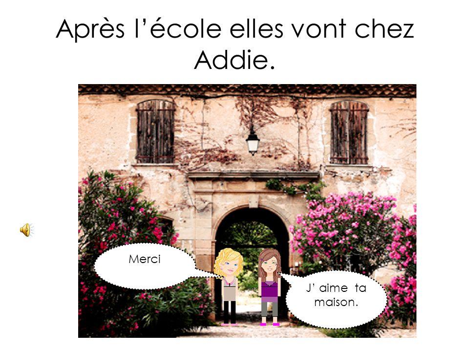 Après l'école elles vont chez Addie. J' aime ta maison. Merci