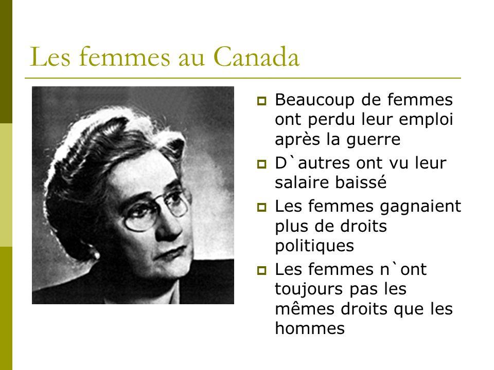 Les femmes au Canada  Beaucoup de femmes ont perdu leur emploi après la guerre  D`autres ont vu leur salaire baissé  Les femmes gagnaient plus de droits politiques  Les femmes n`ont toujours pas les mêmes droits que les hommes