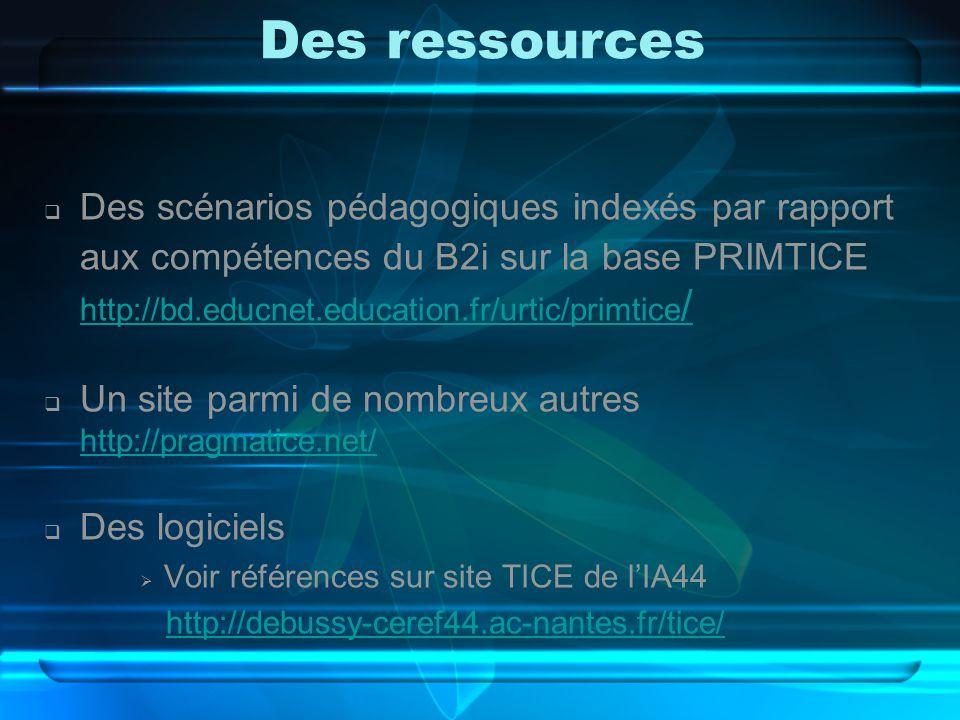 Des ressources  Des scénarios pédagogiques indexés par rapport aux compétences du B2i sur la base PRIMTICE http://bd.educnet.education.fr/urtic/primtice / http://bd.educnet.education.fr/urtic/primtice /  Un site parmi de nombreux autres http://pragmatice.net/ http://pragmatice.net/  Des logiciels  Voir références sur site TICE de l'IA44 http://debussy-ceref44.ac-nantes.fr/tice/
