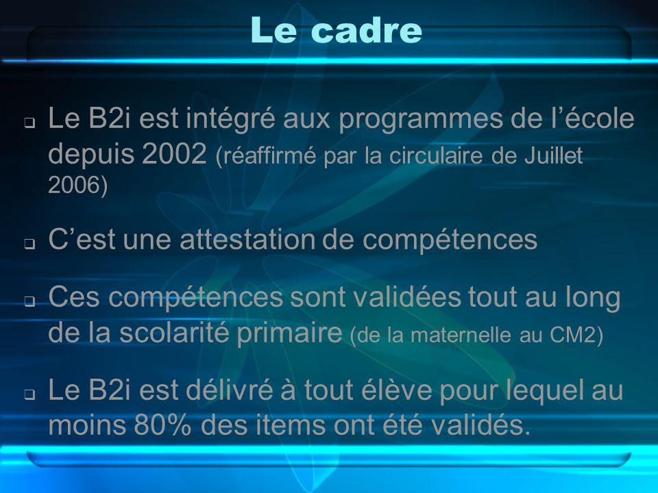 Le cadre  Le B2i est intégré aux programmes de l'école depuis 2002 (réaffirmé par la circulaire de Juillet 2006)  C'est une attestation de compétences  Ces compétences sont validées tout au long de la scolarité primaire (de la maternelle au CM2)  Le B2i est délivré à tout élève pour lequel au moins 80% des items ont été validés.
