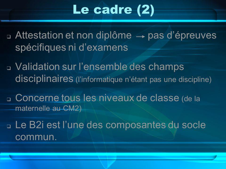 Le cadre (2)  Attestation et non diplôme pas d'épreuves spécifiques ni d'examens  Validation sur l'ensemble des champs disciplinaires (l'informatique n'étant pas une discipline)  Concerne tous les niveaux de classe (de la maternelle au CM2)  Le B2i est l'une des composantes du socle commun.