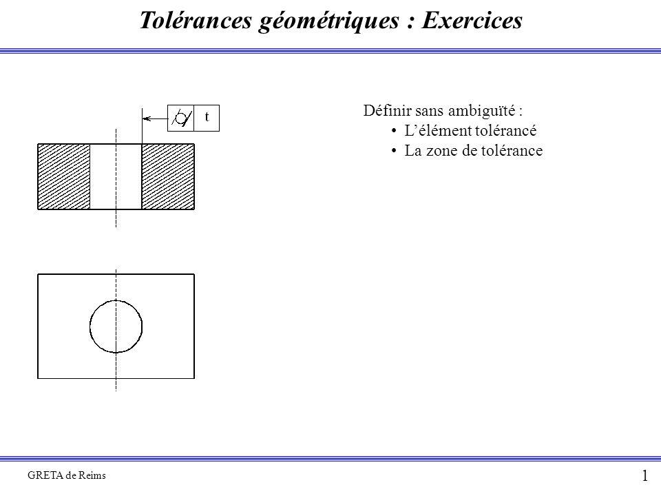 Tolérances géométriques : Exercices GRETA de Reims 1 Définir sans ambiguïté : L'élément tolérancé La zone de tolérance