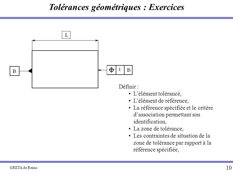 Tolérances géométriques : Exercices GRETA de Reims 10 Définir : L'élément tolérancé, L'élément de référence, La référence spécifiée et le critère d'as