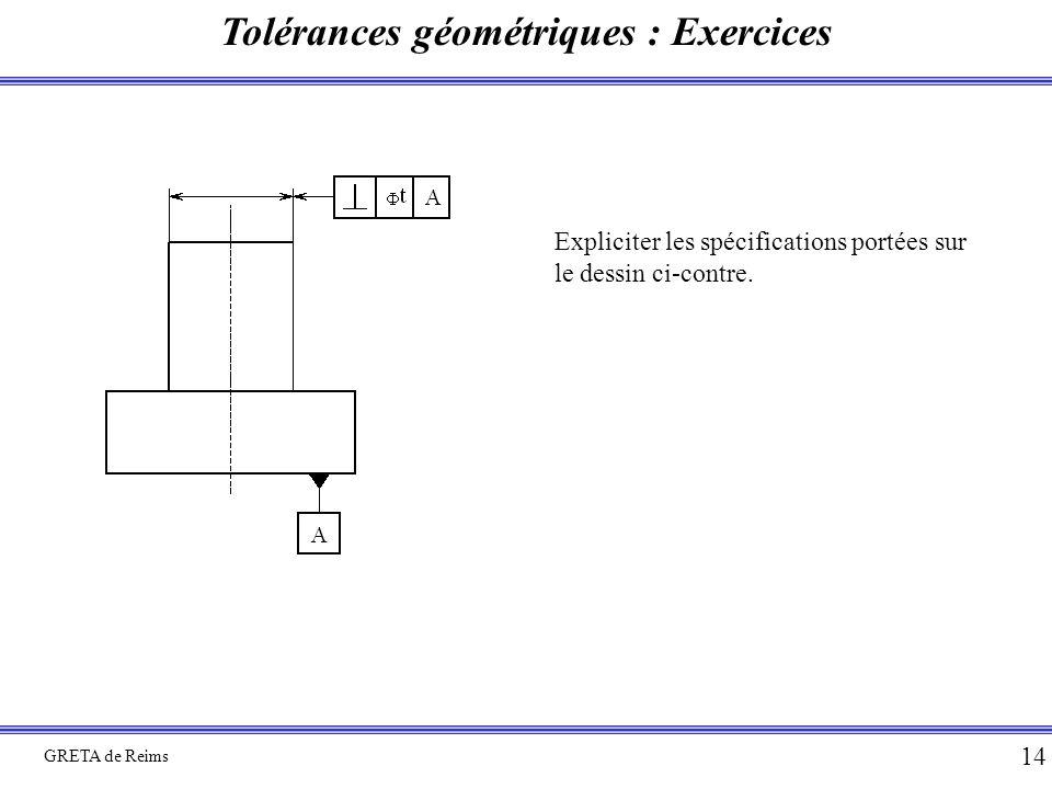 Tolérances géométriques : Exercices GRETA de Reims 14 Expliciter les spécifications portées sur le dessin ci-contre.