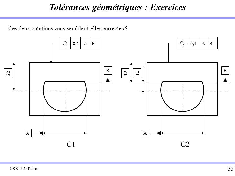 Tolérances géométriques : Exercices GRETA de Reims 35 Ces deux cotations vous semblent-elles correctes ? B A 22 0,1 A B 10 B A 12 0,1 A B C1C2