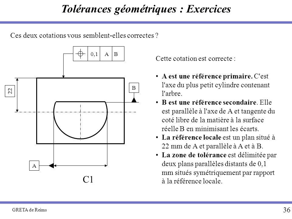 Tolérances géométriques : Exercices GRETA de Reims 36 Ces deux cotations vous semblent-elles correctes ? B A 22 0,1 A B C1 Cette cotation est correcte