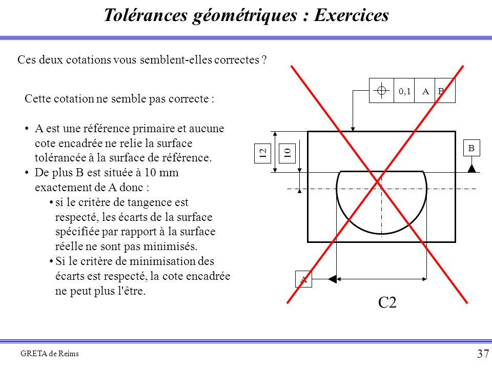 Tolérances géométriques : Exercices GRETA de Reims 37 Ces deux cotations vous semblent-elles correctes ? 10 B A 12 0,1 A B C2 Cette cotation ne semble