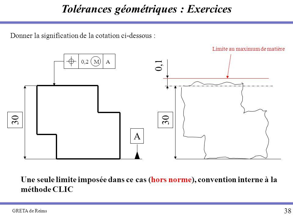 Tolérances géométriques : Exercices GRETA de Reims 38 Donner la signification de la cotation ci-dessous : 30 0,2 M A A 30 0,1 Limite au maximum de mat