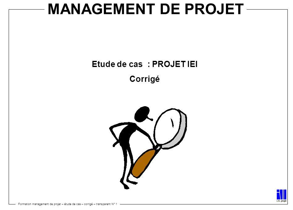 MANAGEMENT DE PROJET Etude de cas : PROJET IEI Corrigé Formation management de projet – étude de cas – corrigé – transparent N° 1