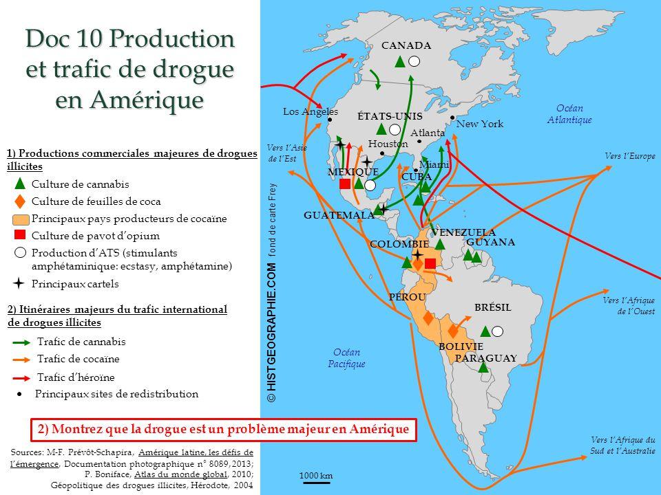 © HISTGEOGRAPHIE.COM fond de carte Frey 1000 km Doc 10 Production et trafic de drogue en Amérique HISTGEOGRAPHIE.COM 1) Productions commerciales majeures de drogues illicites 2) Itinéraires majeurs du trafic international de drogues illicites Culture de cannabis Culture de feuilles de coca Culture de pavot d'opium Production d'ATS (stimulants amphétaminique: ecstasy, amphétamine) Trafic de cannabis Trafic de cocaïne Trafic d'héroïne Sources: M-F.