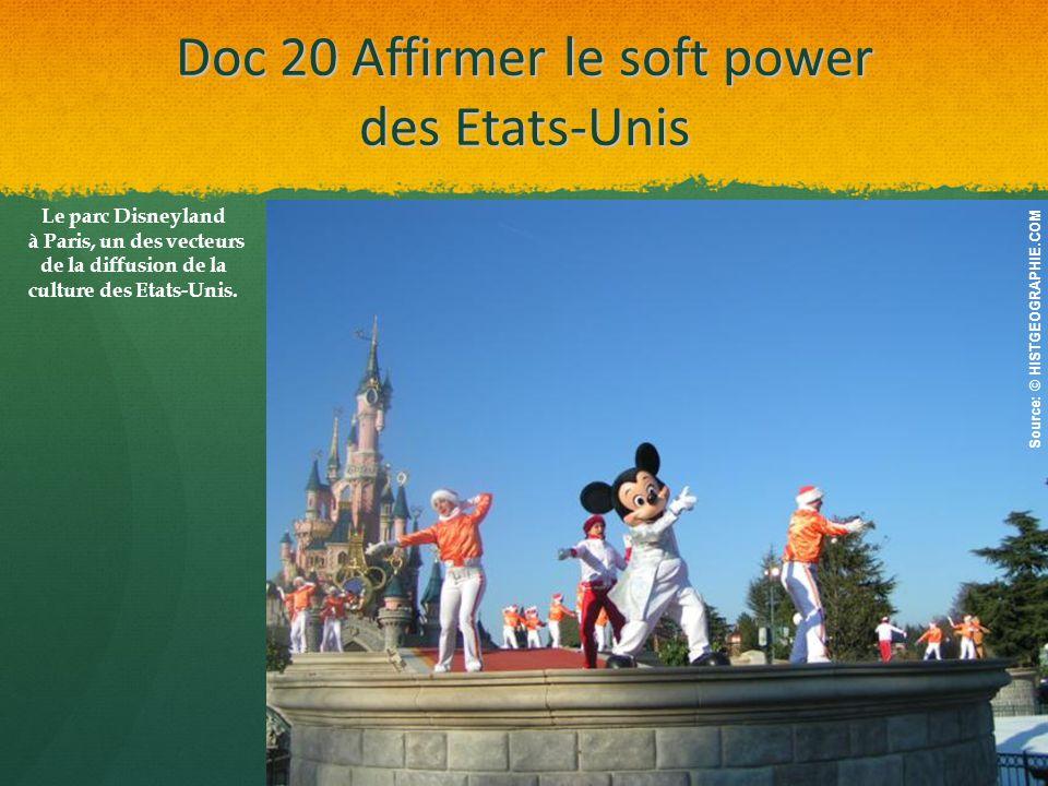 Doc 20 Affirmer le soft power des Etats-Unis Source: © HISTGEOGRAPHIE.COM Le parc Disneyland à Paris, un des vecteurs de la diffusion de la culture des Etats-Unis.
