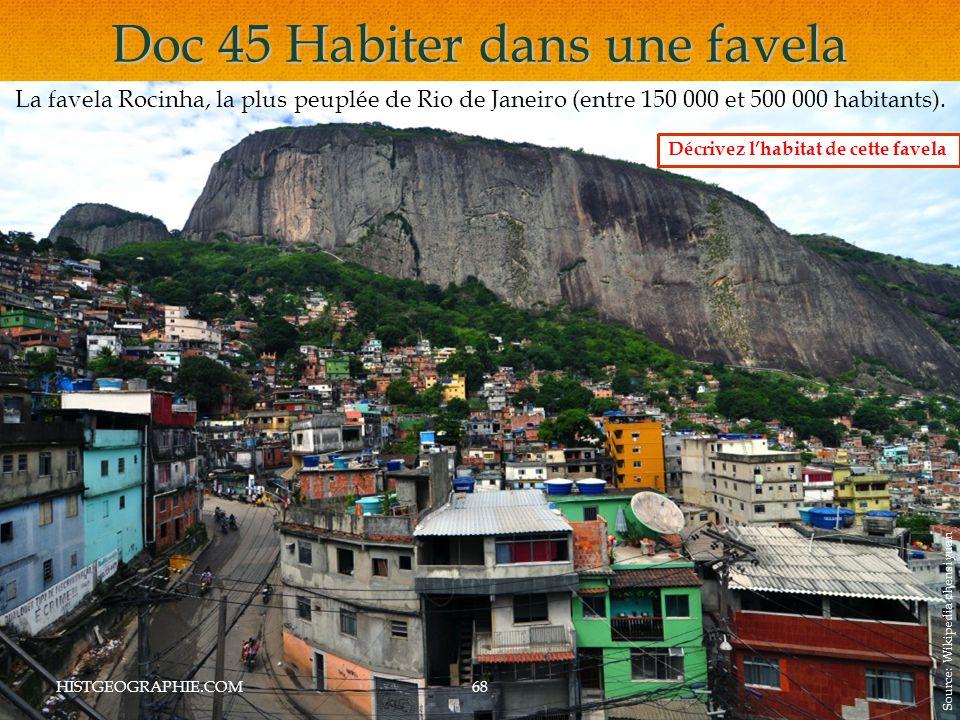 Doc 45 Habiter dans une favela HISTGEOGRAPHIE.COM68 La favela Rocinha, la plus peuplée de Rio de Janeiro (entre 150 000 et 500 000 habitants).