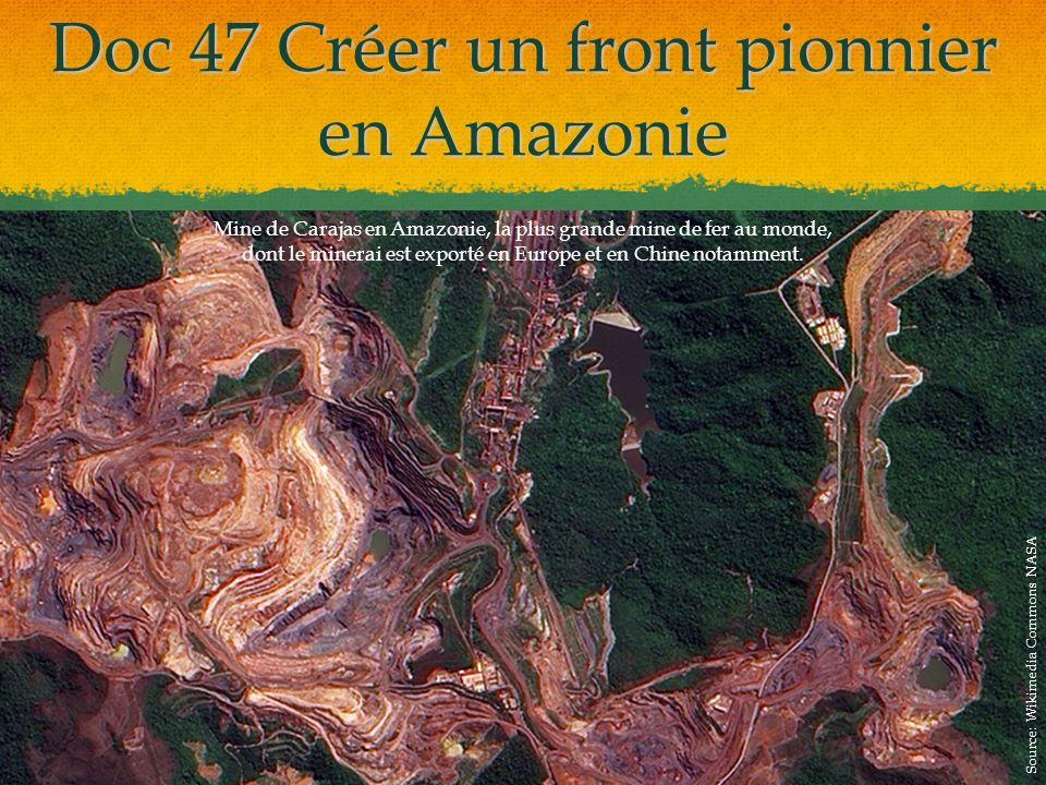 Doc 47 Créer un front pionnier en Amazonie Mine de Carajas en Amazonie, la plus grande mine de fer au monde, dont le minerai est exporté en Europe et en Chine notamment.