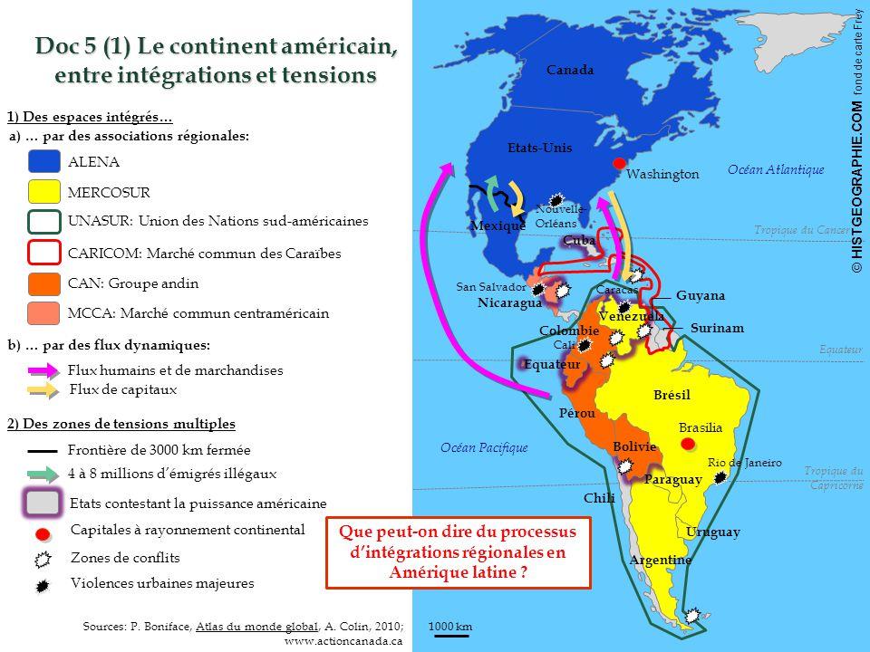 © HISTGEOGRAPHIE.COM fond de carte Frey 1000 km HISTGEOGRAPHIE.COM ALENA MERCOSUR CAN: Groupe andin MCCA: Marché commun centraméricain Doc 5 (1) Le continent américain, entre intégrations et tensions CARICOM: Marché commun des Caraïbes Océan Pacifique Océan Atlantique 1) Des espaces intégrés… 2) Des zones de tensions multiples Sources: P.