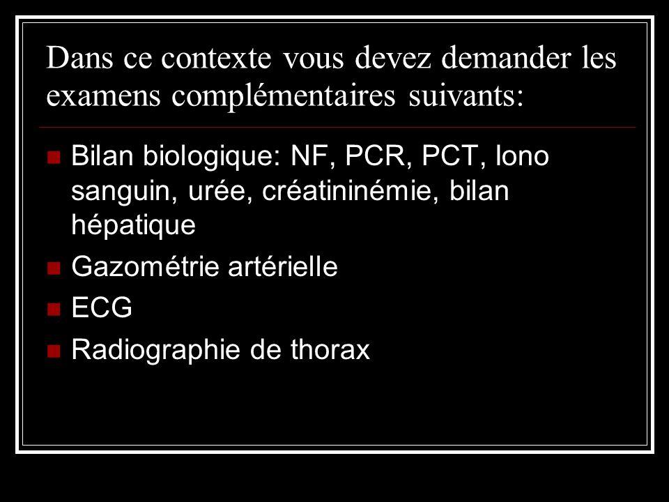 Dans ce contexte vous devez demander les examens complémentaires suivants: Bilan biologique: NF, PCR, PCT, Iono sanguin, urée, créatininémie, bilan hépatique Gazométrie artérielle ECG Radiographie de thorax