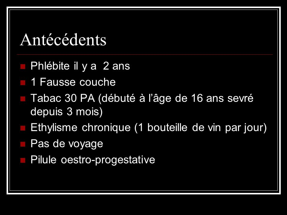 Antécédents Phlébite il y a 2 ans 1 Fausse couche Tabac 30 PA (débuté à l'âge de 16 ans sevré depuis 3 mois) Ethylisme chronique (1 bouteille de vin par jour) Pas de voyage Pilule oestro-progestative