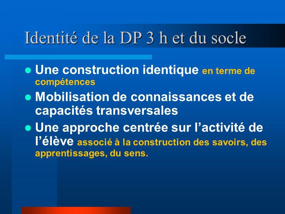 Identité de la DP 3 h et du socle Une construction identique en terme de compétences Mobilisation de connaissances et de capacités transversales Une approche centrée sur l'activité de l'élève associé à la construction des savoirs, des apprentissages, du sens.