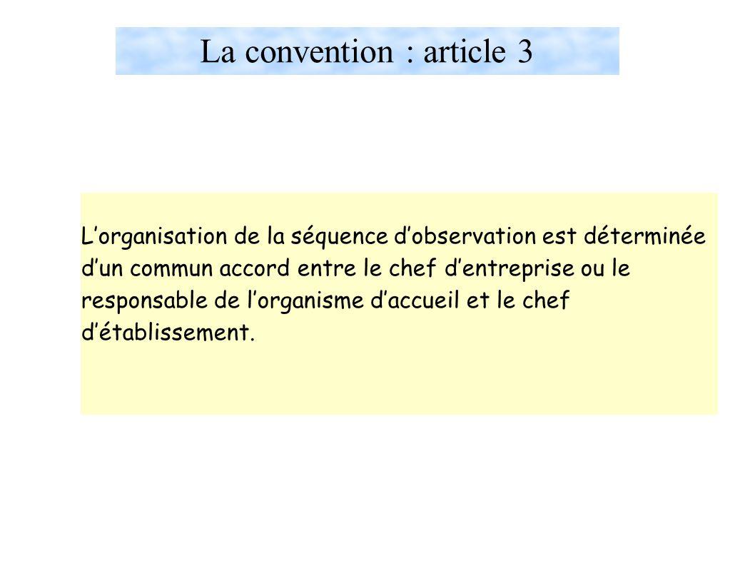 La convention : article 3 L'organisation de la séquence d'observation est déterminée d'un commun accord entre le chef d'entreprise ou le responsable de l'organisme d'accueil et le chef d'établissement.