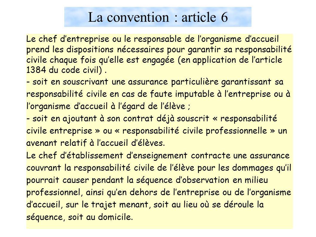 La convention : article 6 Le chef d'entreprise ou le responsable de l'organisme d'accueil prend les dispositions nécessaires pour garantir sa responsabilité civile chaque fois qu'elle est engagée (en application de l'article 1384 du code civil).