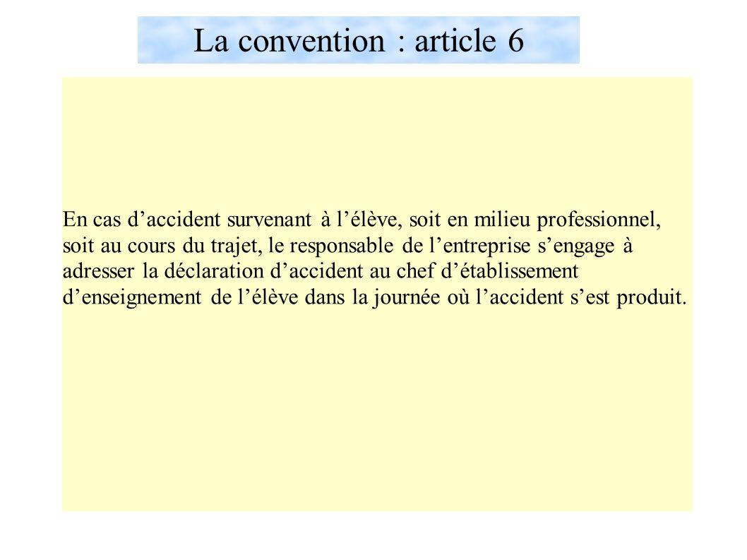 La convention : article 6 En cas d'accident survenant à l'élève, soit en milieu professionnel, soit au cours du trajet, le responsable de l'entreprise s'engage à adresser la déclaration d'accident au chef d'établissement d'enseignement de l'élève dans la journée où l'accident s'est produit.