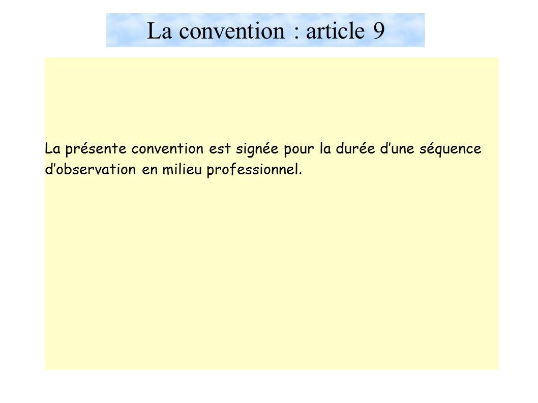 La convention : article 9 La présente convention est signée pour la durée d'une séquence d'observation en milieu professionnel.