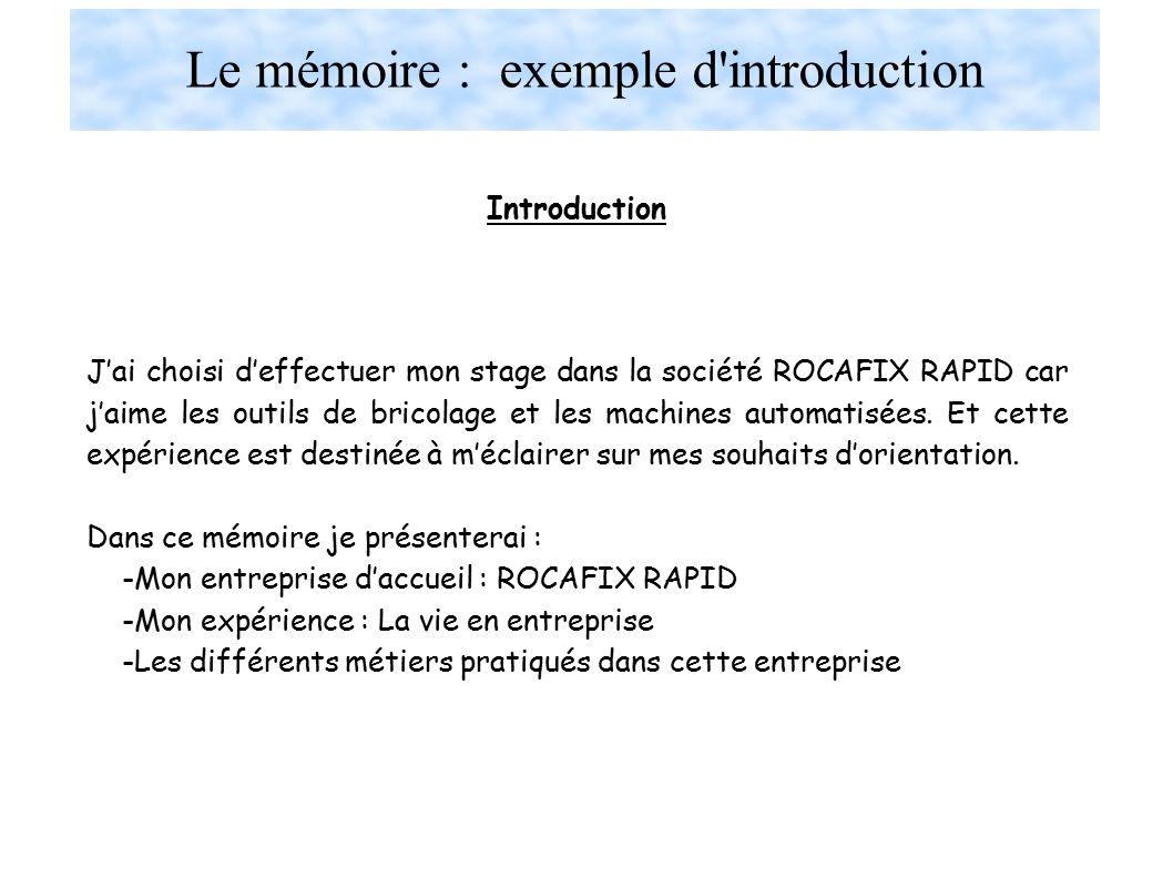 Le mémoire : exemple d introduction Introduction J'ai choisi d'effectuer mon stage dans la société ROCAFIX RAPID car j'aime les outils de bricolage et les machines automatisées.