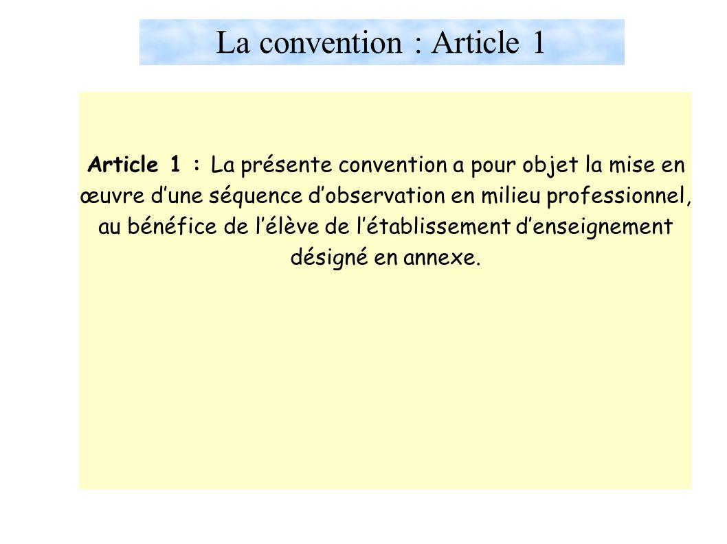 La convention : Article 1 Article 1 : La présente convention a pour objet la mise en œuvre d'une séquence d'observation en milieu professionnel, au bénéfice de l'élève de l'établissement d'enseignement désigné en annexe.