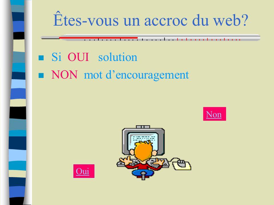Êtes-vous un accroc du web n Si OUI solution n NON mot d'encouragement Oui Non