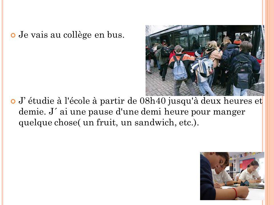 Je vais au collège en bus.J' étudie à l école à partir de 08h40 jusqu à deux heures et demie.