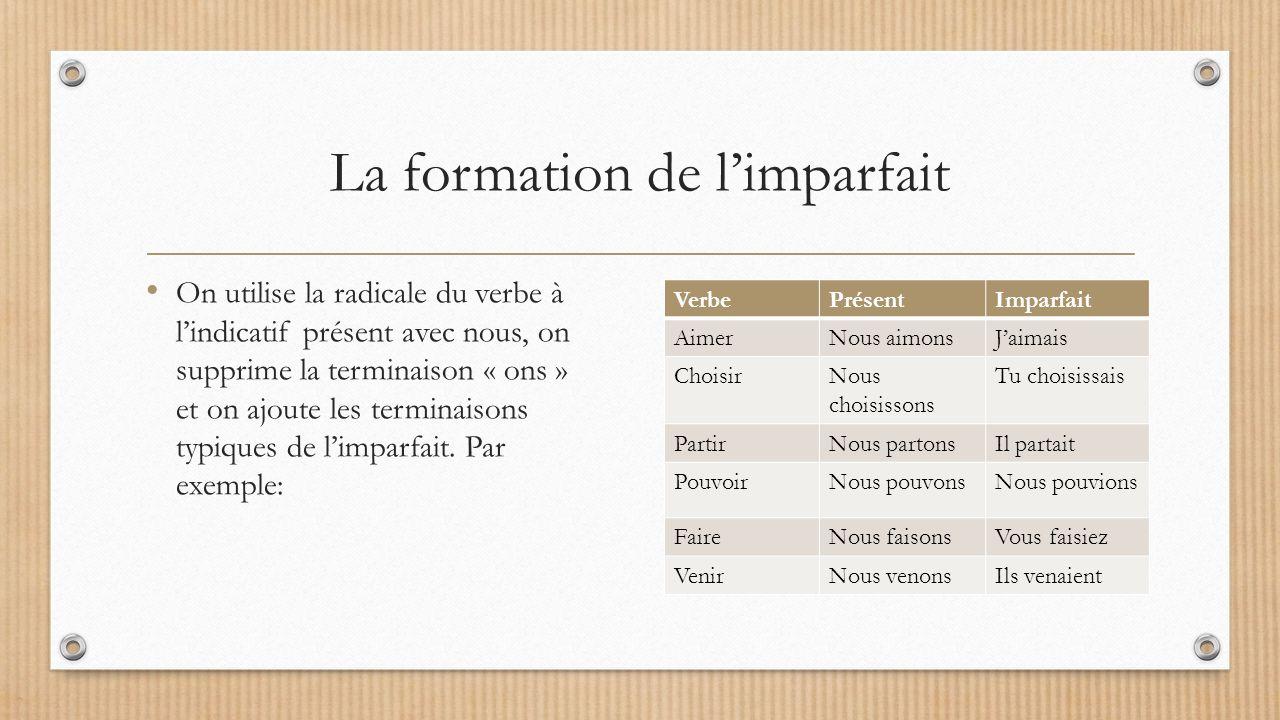 La formation de l'imparfait On utilise la radicale du verbe à l'indicatif présent avec nous, on supprime la terminaison « ons » et on ajoute les terminaisons typiques de l'imparfait.