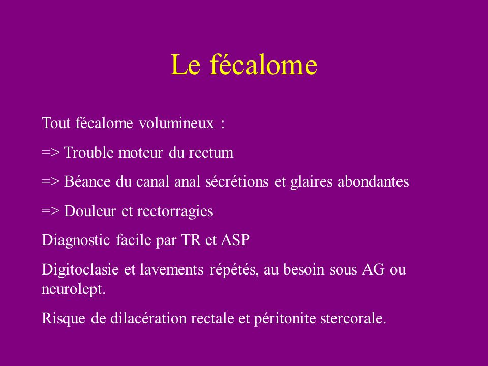 Le fécalome Tout fécalome volumineux : => Trouble moteur du rectum => Béance du canal anal sécrétions et glaires abondantes => Douleur et rectorragies