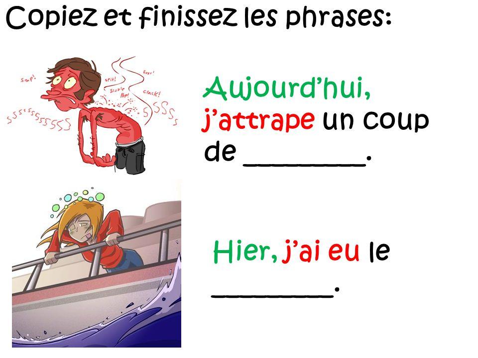 Copiez et finissez les phrases: Aujourd'hui, j'attrape un coup de _________.