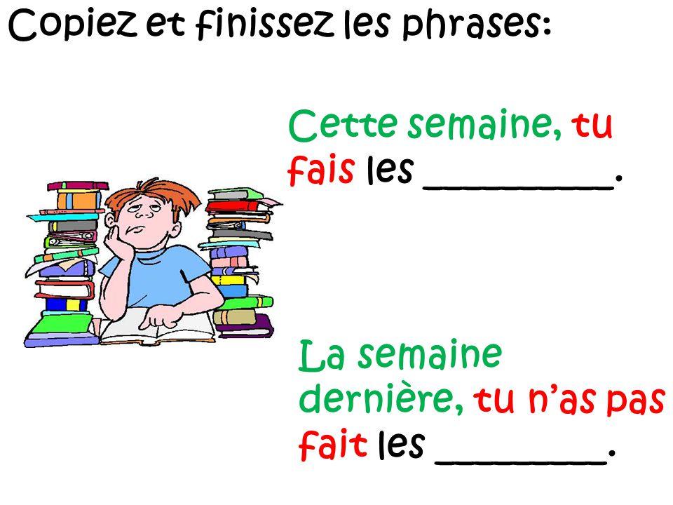 Copiez et finissez les phrases: Cette semaine, tu fais les __________.