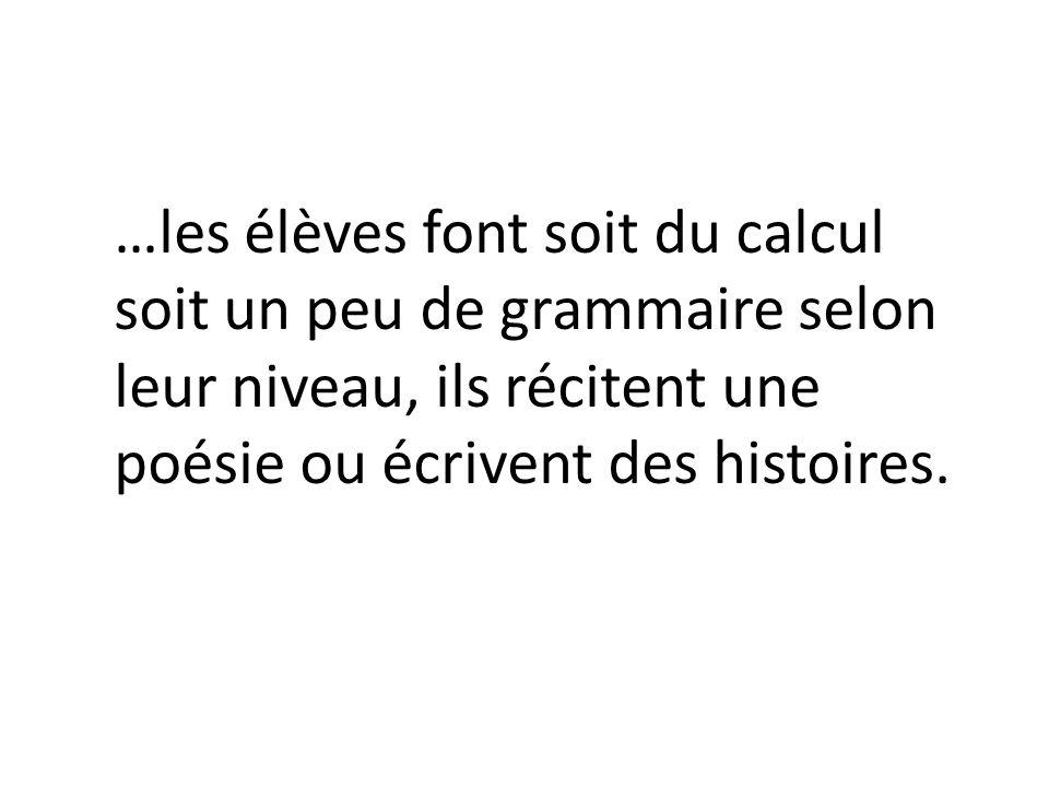…les élèves font soit du calcul soit un peu de grammaire selon leur niveau, ils récitent une poésie ou écrivent des histoires.