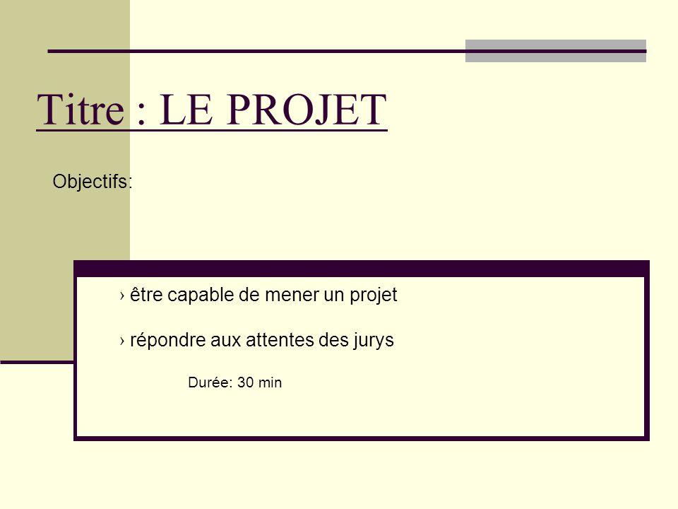 Titre : LE PROJET Objectifs: › être capable de mener un projet › répondre aux attentes des jurys Durée: 30 min