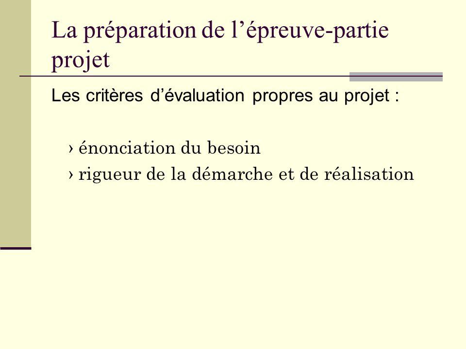 La préparation de l'épreuve-partie projet Les critères d'évaluation propres au projet : › énonciation du besoin › rigueur de la démarche et de réalisation