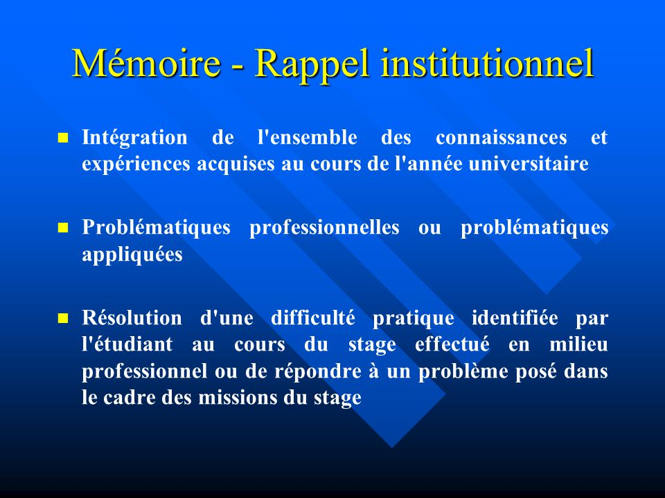 Mémoire - Rappel institutionnel Intégration de l ensemble des connaissances et expériences acquises au cours de l année universitaire Problématiques professionnelles ou problématiques appliquées Résolution d une difficulté pratique identifiée par l étudiant au cours du stage effectué en milieu professionnel ou de répondre à un problème posé dans le cadre des missions du stage
