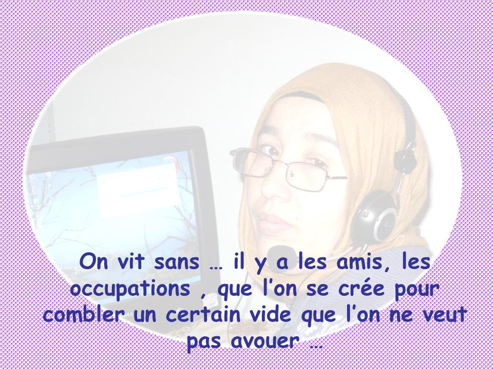 On vit sans … il y a les amis, les occupations, que l'on se crée pour combler un certain vide que l'on ne veut pas avouer …
